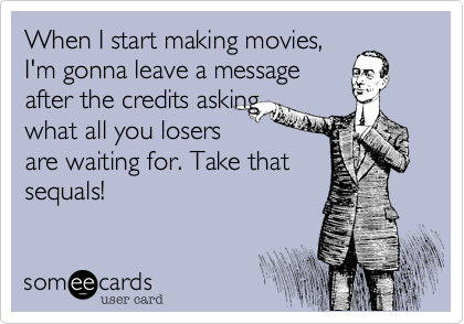 When I start making movies, I'm gonna leave a message after the credits asking what all you losers are waiting for. Take that sequals!