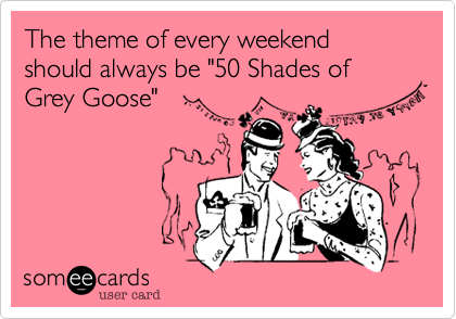 "The theme of every weekend should always be ""50 Shades of Grey Goose"""