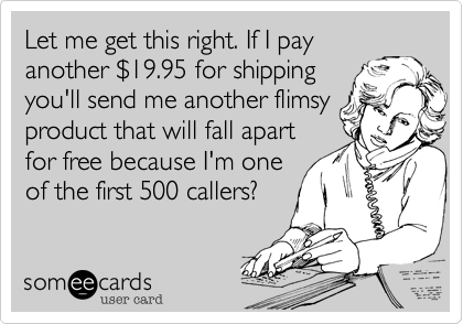 Let me get this right. If I pay another %2419.95 for shipping you'll send me another flimsy product that will fall apart for free because I'm one of the first 500 callers?