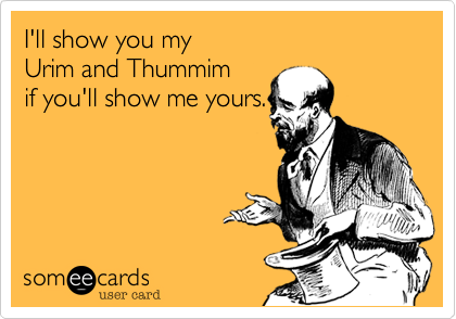 I'll show you my                       Urim and Thummim   if you'll show me yours.