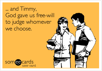 ... and Timmy,                           God gave us free-will   to judge whomever we choose.