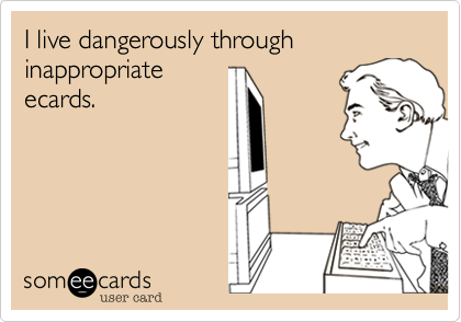 I live dangerously through inappropriate ecards.