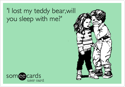 'I lost my teddy bear,will you sleep with me?'