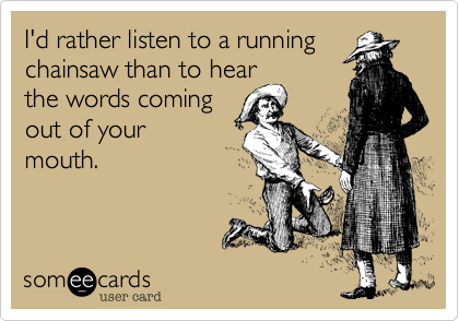 I'd rather listen to a running chainsaw than to hear the words coming out of your mouth.