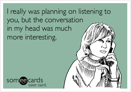 I really was planning on listening to you, but the conversation in my head was much more interesting.