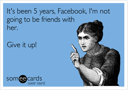 It's been 5 years, Facebook, I'm not going to be friends with her.        Give it up!
