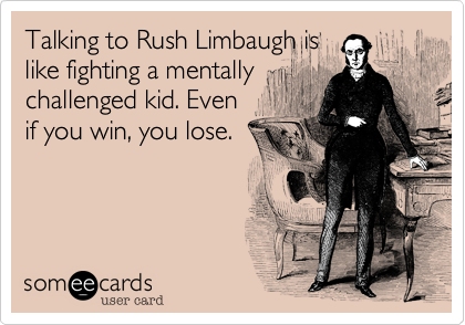 Talking to Rush Limbaugh is like fighting a mentally challenged kid. Even if you win, you lose.