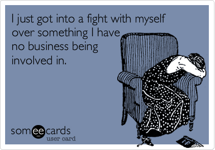 I just got into a fight with myself over something I have no business being involved in.