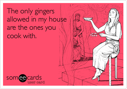 The only gingers allowed in my house are the ones you cook with.
