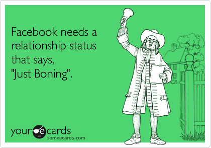 """Facebook needs a relationship status that says, """"Just Boning""""."""