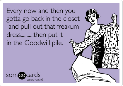 Every now and then you  gotta go back in the closet  and pull out that freakum dress...........then put it in the Goodwill pile.