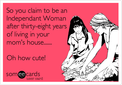 So you claim to be an Independant Woman after thirty-eight years of living in your mom's house.......  Oh how cute!