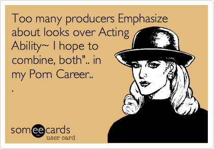 "Too many producers Emphasize about looks over Acting Ability%7E I hope to combine, both"".. in my Porn Career.. ."