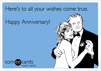 Here's to all your wishes come true.  Happy Anniversary!