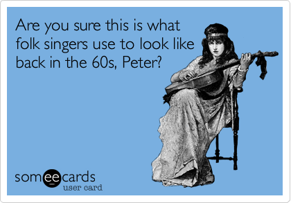 Are you sure this is what folk singers use to look like back in the 60s, Peter?