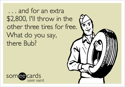 . . . and for an extra %242,800, I'll throw in the other three tires for free. What do you say, there Bub?