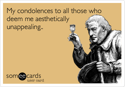 My condolences to all those who deem me aesthetically  unappealing..