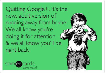Quitting Google+. It's the  new, adult version of running away from home. We all know you're doing it for attention & we all know you'll be right back.