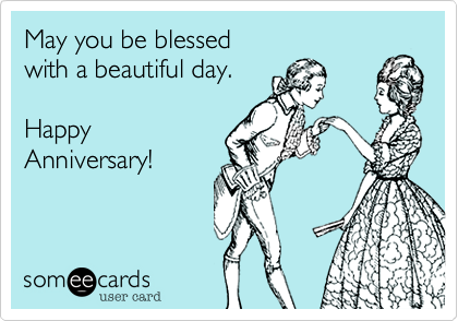 May you be blessed  with a beautiful day.  Happy Anniversary!