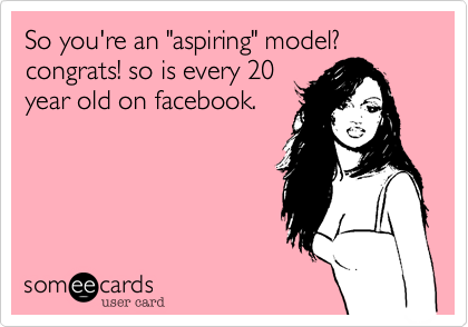 "So you're an ""aspiring"" model? congrats! so is every 20 year old on facebook."
