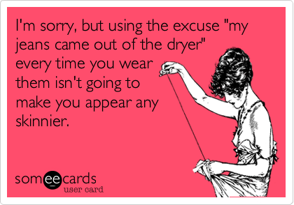 """I'm sorry, but using the excuse """"my jeans came out of the dryer"""" every time you wear them isn't going to make you appear any skinnier."""