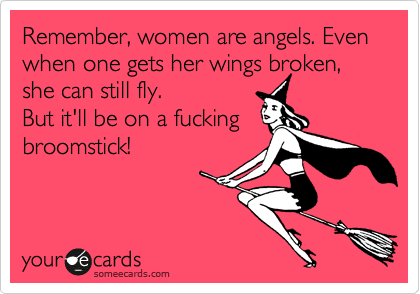 Remember, women are angels. Even when one gets her wings broken, she can still fly.  But it'll be on a fucking broomstick!