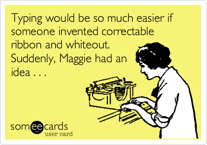 Typing would be so much easier if someone invented correctable ribbon and whiteout. Suddenly, Maggie had an idea . . .