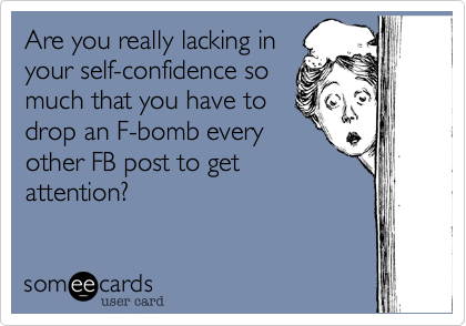 Are you really lacking in your self-confidence so much that you have to drop an F-bomb every other FB post to get attention?