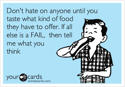 Don't hate on anyone until you taste what kind of food they have to offer. If all else is a FAIL,  then tell me what you think
