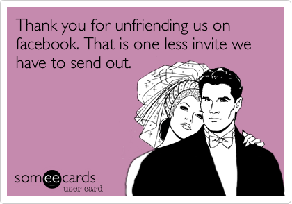 Thank you for unfriending us on facebook. That is one less invite we have to send out.