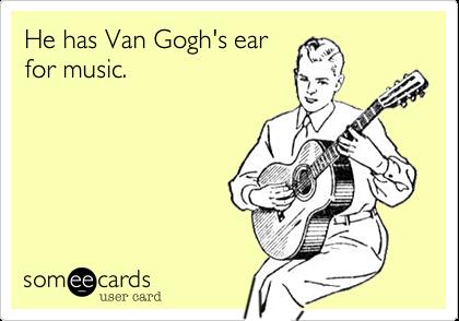 He has Van Gogh's ear for music.