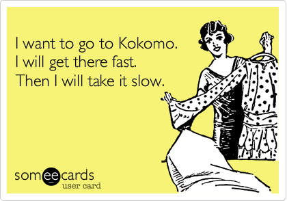 I want to go to Kokomo.  I will get there fast. Then I will take it slow.
