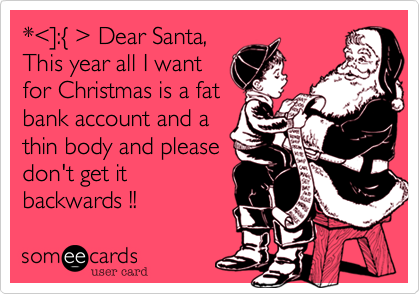 *%3C%5D:%7B %3E Dear Santa, This year all I want for Christmas is a fat bank account and a thin body and please don't get it backwards !!