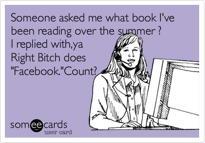 "Someone asked me what book I've been reading over the summer ?   I replied with,ya Right Bitch does    ""Facebook.""Count?"