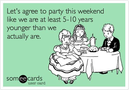 Let's agree to party this weekend like we are at least 5-10 years younger than we actually are.