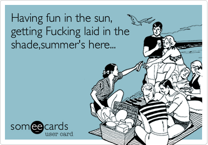 Having fun in the sun,            getting Fucking laid in the shade,summer's here...