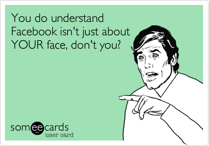 You do understand Facebook isn't just about YOUR face, don't you?