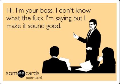 Hi, I'm your boss. I don't know what the fuck I'm saying but I make it sound good.