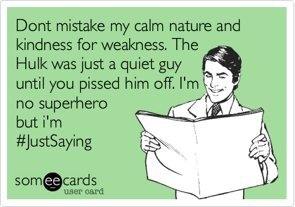 Dont mistake my calm nature and kindness for weakness. The Hulk was just a quiet guy until you pissed him off. I'm no superhero but i'm %23JustSaying