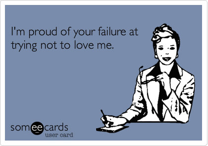 I'm proud of your failure at trying not to love me.