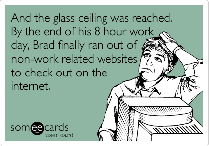 And the glass ceiling was reached. By the end of his 8 hour work  day, Brad finally ran out of non-work related websites to check out on the internet.
