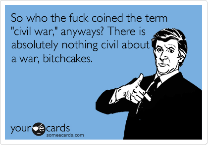 "So who the fuck coined the term ""civil war,"" anyways? There is absolutely nothing civil about a war, bitchcakes."