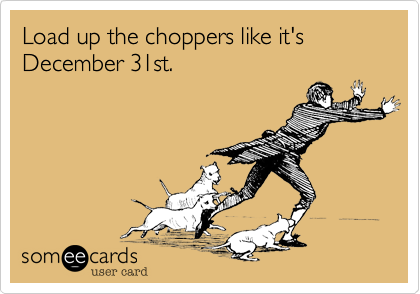 Load up the choppers like it's December 31st.