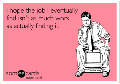 I hope the job I eventually find isn't as much work as actually finding it.