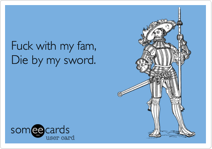 Fuck with my fam, Die by my sword.