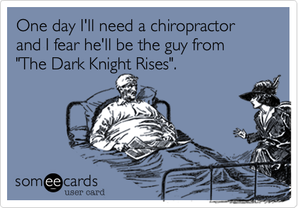 "One day I'll need a chiropractor and I fear he'll be the guy from  ""The Dark Knight Rises""."