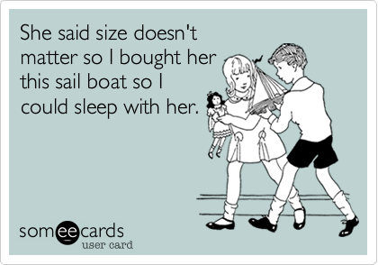 She said size doesn't  matter so I bought her this sail boat so I could sleep with her.