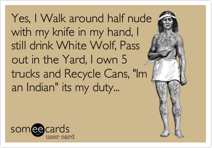 "Yes, I Walk around half nude with my knife in my hand, I still drink White Wolf, Pass out in the Yard, I own 5 trucks and Recycle Cans, ""Im an Indian"" its my duty..."