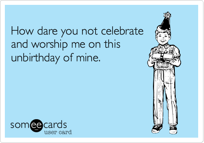 How dare you not celebrate and worship me on this unbirthday of mine.