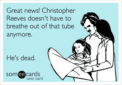 Great news! Christopher Reeves doesn't have to breathe out of that tube anymore.   He's dead.